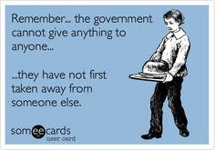 Remember... the government cannot give anything to anyone... ...they have not first taken away from someone else.