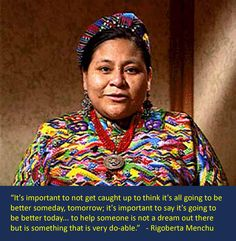 It's important to not get caught up to think it's all going to be better someday, tomorrow; it's important to say it's going to be better today... to help someone is not a dream out there but is something that is very do-able. - Rigoberta Menchú