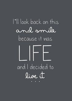 i'll look back on this and smile because it was LIFE and I decided to live it Eye Candy,Frases,quote it Life Quotes Love, Cute Quotes, Great Quotes, Words Quotes, Quotes To Live By, Inspirational Quotes, Sayings, Quote Life, Motivational