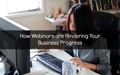 How Webinars are Hindering Your Business Progress