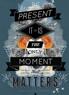 Be present. It's the only moment that matters.