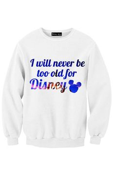 I Will Never Be Too Old For Disney Sweatshirt @Seanna Middleton-Sammons Middleton-Sammons Lund