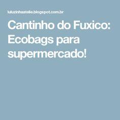 Cantinho do Fuxico: Ecobags para supermercado!