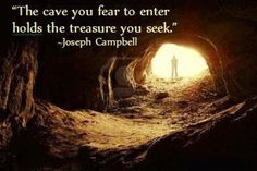 Joseph Campbell Quote: The Cave You Fear To Enter Holds The Treasure You Seek - another inspirational thought for you to think about! Joseph Campbell Zitate, Joseph Campbell Quotes, Motivational Quotes, Inspirational Quotes, Bible Quotes, Uplifting Quotes, Quotable Quotes, Poetry Quotes, Think