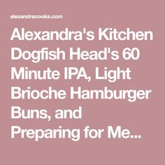 Alexandra's Kitchen Dogfish Head's 60 Minute IPA, Light Brioche Hamburger Buns, and Preparing for Memorial Day - Alexandra's Kitchen