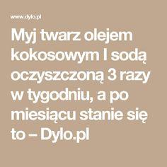 Myj twarz olejem kokosowym I sodą oczyszczoną 3 razy w tygodniu, a po miesiącu stanie się to – Dylo.pl
