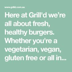 Here at Grill'd we're all about fresh, healthy burgers. Whether you're a vegetarian, vegan, gluten free or all in. Real food, done good.