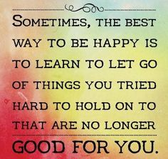 The best way to be happy is to learn to let go of things you tried hard to hold on to that are no longer good for you.