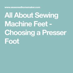 All About Sewing Machine Feet - Choosing a Presser Foot