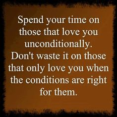 Spend your time on those who love you unconditionally...