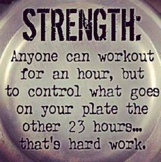 Anyone can work out for a hour, but to control what goes on your plate the other 23--that takes strength.