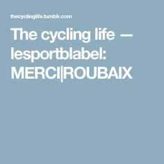 The cycling life — lesportblabel:   MERCI|ROUBAIX