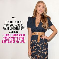"""It's the choice that you have to wake up every day and say, there's no reason today can't be the best day of my life."" - Blake Lively"