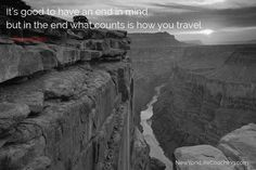 """""""It's good to have an end in mind but in the end what counts is how you travel."""" - Orna Ross"""