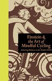 Einstein & the Art of Mindful Cycling, Achieving Balance in the Modern World by Ben Irvine