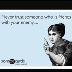 Never trust someone who is friends with your enemy...loyalty