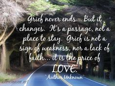 Grief never ends.but it changes. It's a passage, not a place to stay. Grief is not a sign of weakness, nor a lack of faith.it is the price of LOVE. Ectopic Pregnancy, In Loving Memory, A Funny, Never, Life Lessons, Life Tips, Lessons Learned, Favorite Quotes, Me Quotes
