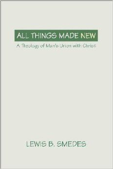 All Things Made New: A Theology of Man's Union with Christ: Lewis B. Smedes: 9781579101916: Amazon.com: Books