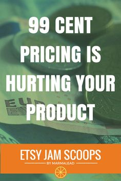 Etsy Jam Scoops - 99 Cent Pricing is Hurting Your Product  When you're pricing your stuff, don't try tricks. Just figure out your cost and figure out your labor. Think about all your overheads including your subscription to Marmalead. Figure out every single thing you pay for – all that goes to the pricing of your product. You don't need to worry about tricks like the .99 cents at the end because the .99 cent studies don't hold any truth.