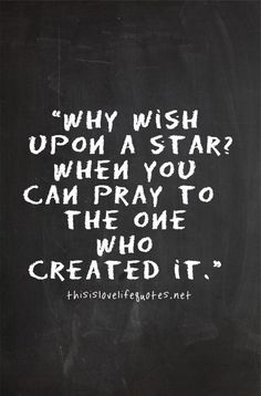 Quotes I LOVE! Why wish upon a star when you can pray to the one who created it? #Faith #Hope #Trust #Star #Prayer #Quotes #Words #Sayings #Spiritual #Inspiration