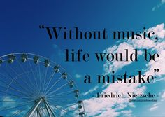 """""""Without music life would be a mistake"""" - Friedrich Nietzsche -"""