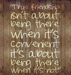 This is the truth...its easy to find people who only wanna be there when its conveinent for them. True friends are always there!