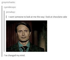 """""""I want someone to look at me the way I look at chocolate cake"""" Tumblr funny"""