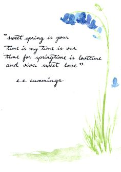 e. e. cummings - sweet spring is your sweet spring is your time is my time is our time for springtime is lovetime and viva sweet love (all the merry little birds are flying in the floating in the very spirits singing in are winging in the...
