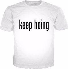 Keep Hoing Classic White T-Shirt Visit ShirtStoreUSA.com for this and TONS of others!