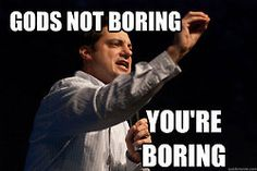 God's not boring....You're boring