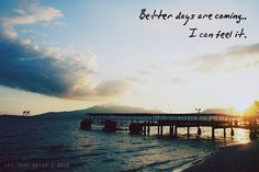 Better days are coming - it may not seem like it... but tomorrow will be better, and if not tomorrow, the day after... it will get better!