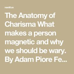 The Anatomy of Charisma  What makes a person magnetic and why we should be wary.        By Adam Piore February 16, 2017                       Add a comment            Facebook          Twitter          Email         Sharing           Reddit          Stumbleupon          Tumblr          Pocket                                  For weeks I had been researching what science has to say about the power of charisma. Why do…