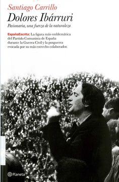 Carrillo, Santiago (1915-2012) Dolores Ibárruri : Pasionaria, una fuerza de la naturaleza / Santiago Carrillo. – 1.ª ed. – Barcelona : Planeta, 2008. 215 p. : il. ; 25 cm. – (España escrita ; 16). D. L. B. 6048-2008. – ISBN 978-84-08-07901-9.