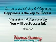 Success is not the key to happiness. Happiness is the key to success. If you love what you're doing, you will successful. -Bhudda #quotes