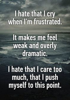 I hate that I cry when I'm frustrated. It makes me feel weak and overly dramatic. I hate that I care too much, that I push myself to this point.