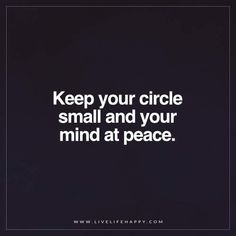 Live Life Happy: Keep your circle small and your mind at peace. - Unknown