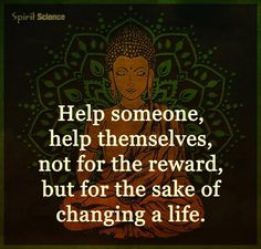 Help someone help themselves, not for the reward but for the sake of changing a life.