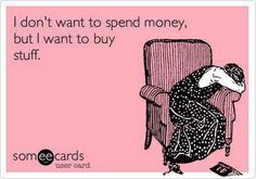 My. Life. Story. i don't want to spend money, but i want to buy stuff.