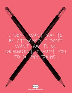 I don't want you to be attached, I don't want you to be dependent, I want you to be my friend. - Quote From Recite.com #RECITE #QUOTE