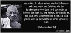 Wenn+Gott+in+allem+wohnt,+was+im+Universum+existiert,+wenn+der+Gelehrte+wie+der+Straßenkehrer+von+Gott+sind,+dann+gibt+es+keinen,+der+hoch+ist,+und+keinen,+der+niedrig+ist,+alle+sind+ohne+Einschränkung+gleich,+sie+sind+gleich,+weil+sie+die+Geschöpfe+jenes+Schöpfers+sind.+(Mahatma+Gandhi)