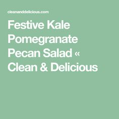 Festive Kale Pomegranate Pecan Salad « Clean & Delicious Clean And Delicious, Roasted Pecans, Pomegranate Seeds, Kale Salad, Saturated Fat, Vegetable Dishes, Food Print, Holiday Recipes