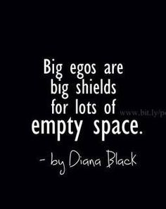 Big egos are big shields for lots of empty space. **Hollow people! So true.