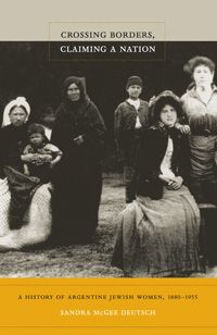 Sandra McGee Deutsch - Crossing Borders, Claiming a Nation: A History of Argentine Jewish Women, 1880–1955