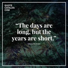 """The days are long, but the years are short."" —  Gretchen Rubin"