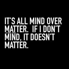 It's all mind over matter. If I don't mind, it doesn't matter.