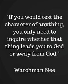 Watchman Nee. The test of the character of anything is whether it leads you to God or away from God.