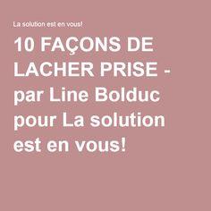 10 FAÇONS DE LACHER PRISE - par Line Bolduc pour La solution est en vous!