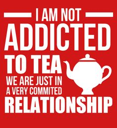 I am not addicted to tea. We are just in a very committed relationships. #tea #funny