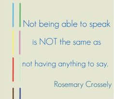 """Not being able to speak is not the same as not having anything to say"". Rosemary Crossley"