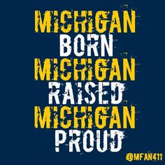 Michigan born and raised and University of Michigan alumni...and the product of Michigan grads, too!!! Goooooo Blue! :)